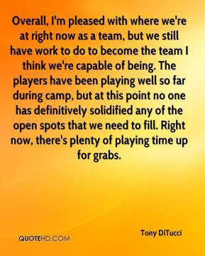 Overall, I'm pleased with where we're at right now as a team, but we still have work to do to become the team I think we're capable of being. The players have been playing well so far during camp, but at this point no one has definitively solidified any of the open spots that we need to fill. Right now, there's plenty of playing time up for grabs.