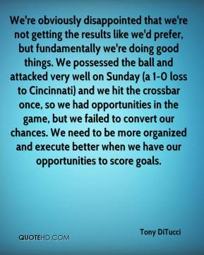 Tony DiTucci  - We're obviously disappointed that we're not getting the results like we'd prefer, but fundamentally we're doing good things. We possessed the ball and attacked very well on Sunday (a 1-0 loss to Cincinnati) and we hit the crossbar once, so we had opportunities in the game, but we failed to convert our chances. We need to be more organized and execute better when we have our opportunities to score goals.
