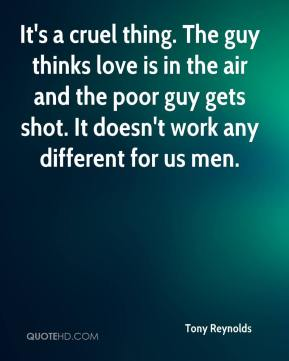 Tony Reynolds  - It's a cruel thing. The guy thinks love is in the air and the poor guy gets shot. It doesn't work any different for us men.