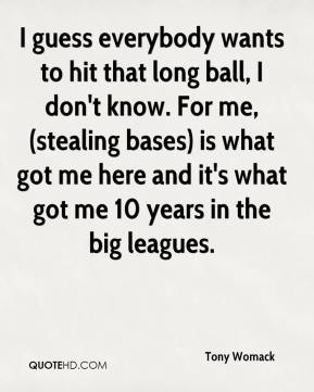 I guess everybody wants to hit that long ball, I don't know. For me, (stealing bases) is what got me here and it's what got me 10 years in the big leagues.