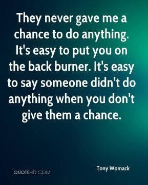 They never gave me a chance to do anything. It's easy to put you on the back burner. It's easy to say someone didn't do anything when you don't give them a chance.