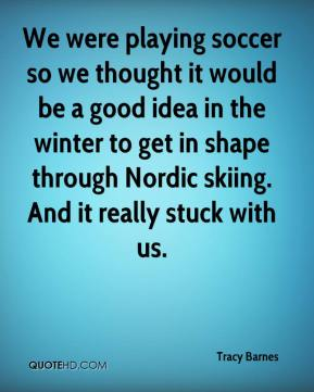 Tracy Barnes  - We were playing soccer so we thought it would be a good idea in the winter to get in shape through Nordic skiing. And it really stuck with us.