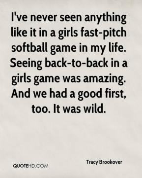 Tracy Brookover  - I've never seen anything like it in a girls fast-pitch softball game in my life. Seeing back-to-back in a girls game was amazing. And we had a good first, too. It was wild.