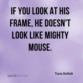 Travis DeWalt  - If you look at his frame, he doesn't look like Mighty Mouse.