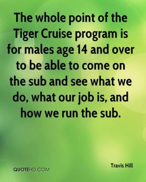 Travis Hill  - The whole point of the Tiger Cruise program is for males age 14 and over to be able to come on the sub and see what we do, what our job is, and how we run the sub.
