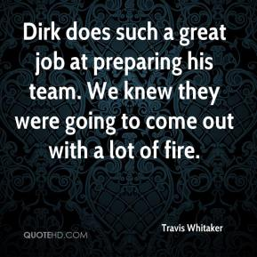 Travis Whitaker  - Dirk does such a great job at preparing his team. We knew they were going to come out with a lot of fire.