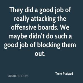 Trent Plaisted  - They did a good job of really attacking the offensive boards. We maybe didn't do such a good job of blocking them out.
