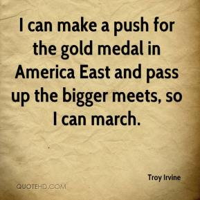 Troy Irvine  - I can make a push for the gold medal in America East and pass up the bigger meets, so I can march.