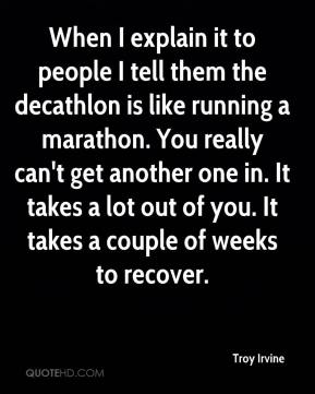Troy Irvine  - When I explain it to people I tell them the decathlon is like running a marathon. You really can't get another one in. It takes a lot out of you. It takes a couple of weeks to recover.