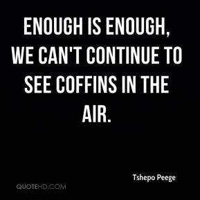 Tshepo Peege  - Enough is enough, we can't continue to see coffins in the air.