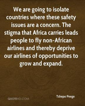 Tshepo Peege  - We are going to isolate countries where these safety issues are a concern. The stigma that Africa carries leads people to fly non-African airlines and thereby deprive our airlines of opportunities to grow and expand.