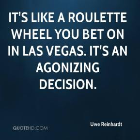 Uwe Reinhardt  - It's like a roulette wheel you bet on in Las Vegas. It's an agonizing decision.