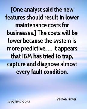 Vernon Turner  - [One analyst said the new features should result in lower maintenance costs for businesses.] The costs will be lower because the system is more predictive, ... It appears that IBM has tried to trap, capture and diagnose almost every fault condition.