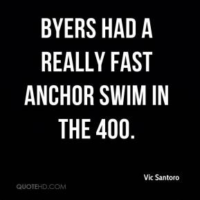 Vic Santoro  - Byers had a really fast anchor swim in the 400.