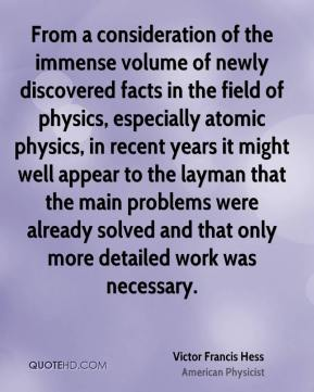 Victor Francis Hess - From a consideration of the immense volume of newly discovered facts in the field of physics, especially atomic physics, in recent years it might well appear to the layman that the main problems were already solved and that only more detailed work was necessary.