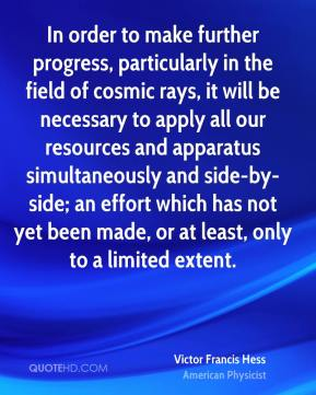 In order to make further progress, particularly in the field of cosmic rays, it will be necessary to apply all our resources and apparatus simultaneously and side-by-side; an effort which has not yet been made, or at least, only to a limited extent.