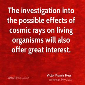 Victor Francis Hess - The investigation into the possible effects of cosmic rays on living organisms will also offer great interest.