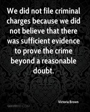 Victoria Brown  - We did not file criminal charges because we did not believe that there was sufficient evidence to prove the crime beyond a reasonable doubt.