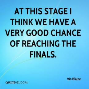 Vin Blaine  - At this stage I think we have a very good chance of reaching the finals.