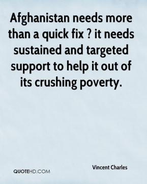 Vincent Charles  - Afghanistan needs more than a quick fix ? it needs sustained and targeted support to help it out of its crushing poverty.