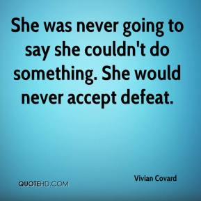 Vivian Covard  - She was never going to say she couldn't do something. She would never accept defeat.