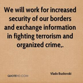 Vlado Buckovski  - We will work for increased security of our borders and exchange information in fighting terrorism and organized crime.