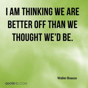 Walter Boasso  - I am thinking we are better off than we thought we'd be.