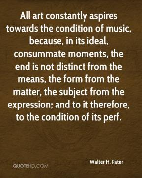Walter H. Pater  - All art constantly aspires towards the condition of music, because, in its ideal, consummate moments, the end is not distinct from the means, the form from the matter, the subject from the expression; and to it therefore, to the condition of its perf.