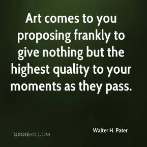 Walter H. Pater  - Art comes to you proposing frankly to give nothing but the highest quality to your moments as they pass.