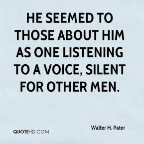 Walter H. Pater  - He seemed to those about him as one listening to a voice, silent for other men.