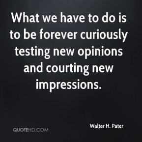 Walter H. Pater  - What we have to do is to be forever curiously testing new opinions and courting new impressions.