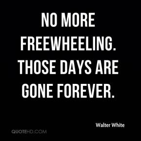 Walter White  - No more freewheeling. Those days are gone forever.