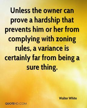 Walter White  - Unless the owner can prove a hardship that prevents him or her from complying with zoning rules, a variance is certainly far from being a sure thing.