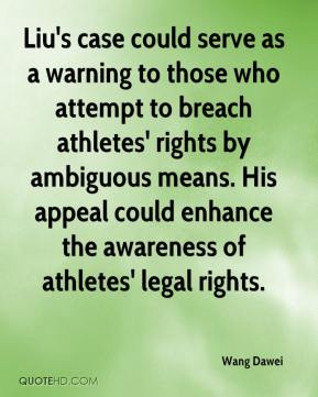 Wang Dawei  - Liu's case could serve as a warning to those who attempt to breach athletes' rights by ambiguous means. His appeal could enhance the awareness of athletes' legal rights.