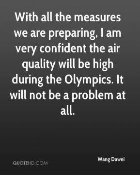 Wang Dawei  - With all the measures we are preparing, I am very confident the air quality will be high during the Olympics. It will not be a problem at all.