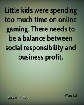 Wang Lei  - Little kids were spending too much time on online gaming. There needs to be a balance between social responsibility and business profit.
