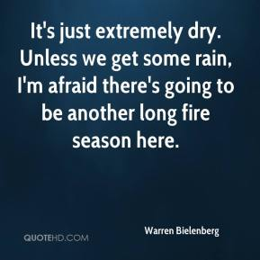 Warren Bielenberg  - It's just extremely dry. Unless we get some rain, I'm afraid there's going to be another long fire season here.