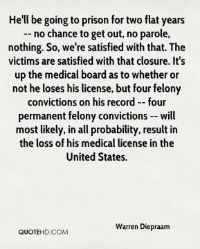 He'll be going to prison for two flat years -- no chance to get out, no parole, nothing. So, we're satisfied with that. The victims are satisfied with that closure. It's up the medical board as to whether or not he loses his license, but four felony convictions on his record -- four permanent felony convictions -- will most likely, in all probability, result in the loss of his medical license in the United States.