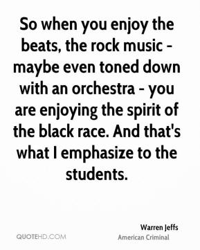 Warren Jeffs - So when you enjoy the beats, the rock music - maybe even toned down with an orchestra - you are enjoying the spirit of the black race. And that's what I emphasize to the students.