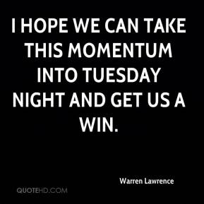 Warren Lawrence  - I hope we can take this momentum into Tuesday night and get us a win.