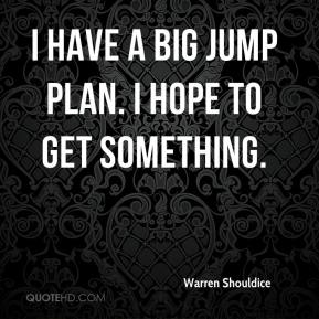 I have a big jump plan. I hope to get something.