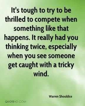 It's tough to try to be thrilled to compete when something like that happens. It really had you thinking twice, especially when you see someone get caught with a tricky wind.