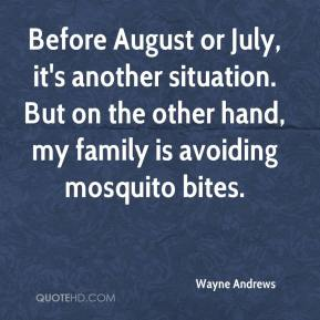 Before August or July, it's another situation. But on the other hand, my family is avoiding mosquito bites.