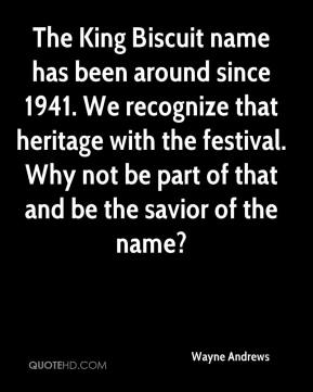 Wayne Andrews  - The King Biscuit name has been around since 1941. We recognize that heritage with the festival. Why not be part of that and be the savior of the name?