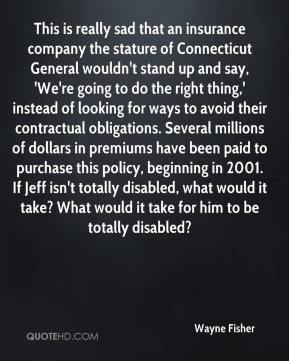 Wayne Fisher  - This is really sad that an insurance company the stature of Connecticut General wouldn't stand up and say, 'We're going to do the right thing,' instead of looking for ways to avoid their contractual obligations. Several millions of dollars in premiums have been paid to purchase this policy, beginning in 2001. If Jeff isn't totally disabled, what would it take? What would it take for him to be totally disabled?