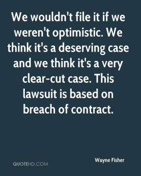 Wayne Fisher  - We wouldn't file it if we weren't optimistic. We think it's a deserving case and we think it's a very clear-cut case. This lawsuit is based on breach of contract.