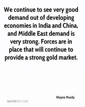 Wayne Murdy  - We continue to see very good demand out of developing economies in India and China, and Middle East demand is very strong. Forces are in place that will continue to provide a strong gold market.