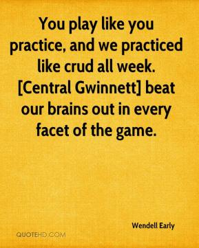 Wendell Early  - You play like you practice, and we practiced like crud all week. [Central Gwinnett] beat our brains out in every facet of the game.