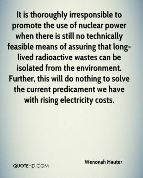 Wenonah Hauter  - It is thoroughly irresponsible to promote the use of nuclear power when there is still no technically feasible means of assuring that long-lived radioactive wastes can be isolated from the environment. Further, this will do nothing to solve the current predicament we have with rising electricity costs.