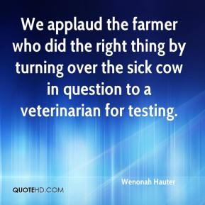 Wenonah Hauter  - We applaud the farmer who did the right thing by turning over the sick cow in question to a veterinarian for testing.